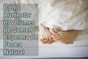 Cómo Aumentar el Volumen de Semen / Esperma de Forma Natural