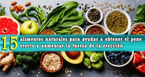 15 alimentos naturales para ayudar a obtener el pene erecto y aumentar la fuerza de la erección