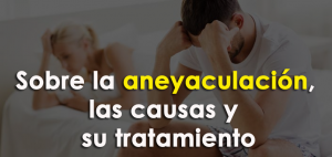 Todo lo que necesita saber sobre la aneyaculación, las causas y su tratamiento