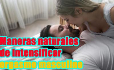 maneras naturales de Intensificar orgasmo masculino